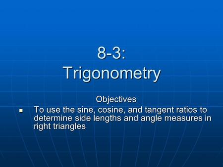 8-3: Trigonometry Objectives To use the sine, cosine, and tangent ratios to determine side lengths and angle measures in right triangles To use the sine,