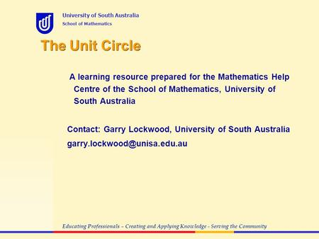 Educating Professionals – Creating and Applying Knowledge - Serving the Community University of South Australia School of Mathematics The Unit Circle A.