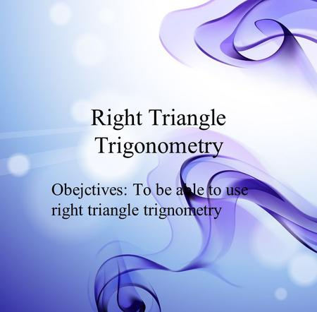 Right Triangle Trigonometry Obejctives: To be able to use right triangle trignometry.