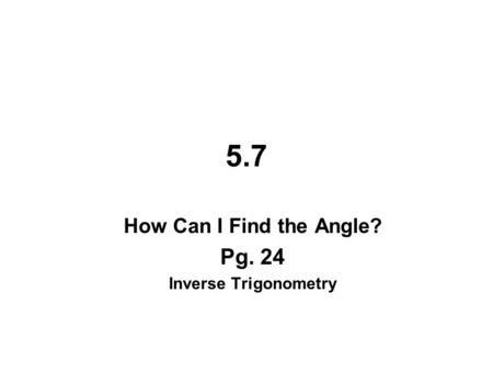 5.7 How Can I Find the Angle? Pg. 24 Inverse Trigonometry.