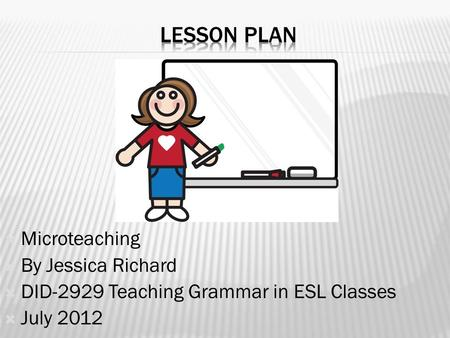  Microteaching  By Jessica Richard  DID-2929 Teaching Grammar in ESL Classes  July 2012.