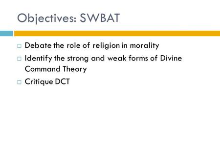 Objectives: SWBAT  Debate the role of religion in morality  Identify the strong and weak forms of Divine Command Theory  Critique DCT.