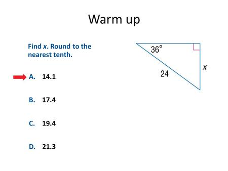 Warm up A.14.1 B.17.4 C.19.4 D.21.3 Find x. Round to the nearest tenth.