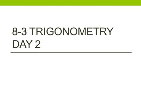 8-3 TRIGONOMETRY DAY 2. RECALL: Trigonometric Ratios (don't need to write) SOH – CAH – TOA.