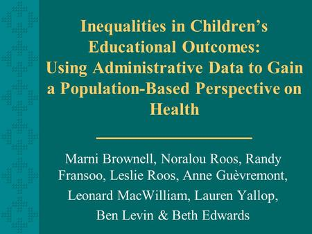 Inequalities in Children's Educational Outcomes: Using Administrative Data to Gain a Population-Based Perspective on Health Marni Brownell, Noralou Roos,
