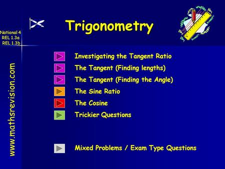 www.mathsrevision.com Trigonometry National 4 REL 1.3a REL 1.3b Investigating the Tangent Ratio The Sine Ratio Trickier Questions Mixed Problems / Exam.