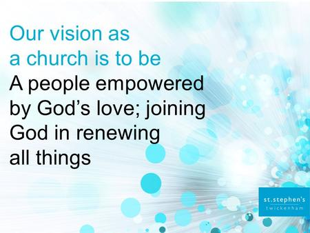 Our vision as a church is to be A people empowered by God's love; joining God in renewing all things.