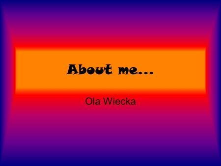 About me... Ola Wiecka. Let's start My name is Ola. I'm 14years old girl. I was born on 24.08.1988. I don't have any brothers or sisters, but I have two.