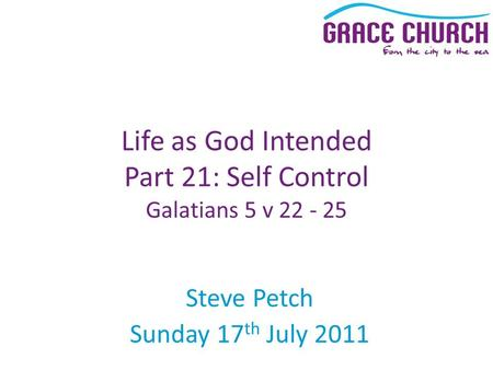Steve Petch Sunday 17 th July 2011 Life as God Intended Part 21: Self Control Galatians 5 v 22 - 25.