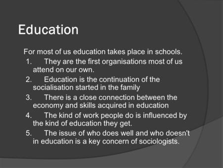 Education For most of us education takes place in schools. 1. They are the first organisations most of us attend on our own. 2. Education is the continuation.