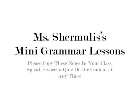 Ms. Shermulis's Mini Grammar Lessons Please Copy These Notes In Your Class Spiral. Expect a Quiz On the Content at Any Time!