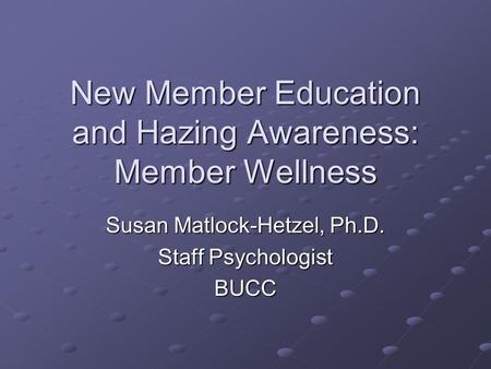 New Member Education and Hazing Awareness: Member Wellness Susan Matlock-Hetzel, Ph.D. Staff Psychologist BUCC.