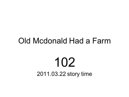 Old Mcdonald Had a Farm 102 2011.03.22 story time.