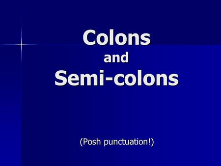 Colons and Semi-colons (Posh punctuation!). Colons and semi-colons, like commas and full stops, mark the places where you would break or pause when speaking.