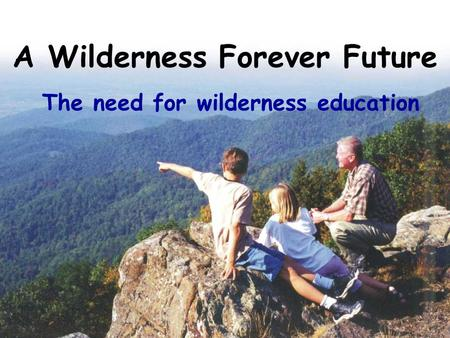 A Wilderness Forever Future The need for wilderness education.
