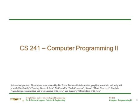1 Wright State University, College of Engineering Dr. T. Doom, Computer Science & Engineering CS 241 Computer Programming II CS 241 – Computer Programming.