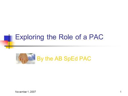 November 1, 20071 Exploring the Role of a PAC By the AB SpEd PAC.