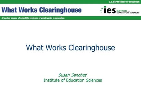 What Works Clearinghouse Susan Sanchez Institute of Education Sciences.