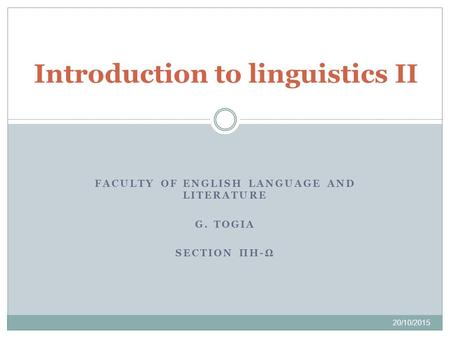 FACULTY OF ENGLISH LANGUAGE AND LITERATURE G. TOGIA SECTION ΠΗ-Ω 20/10/2015 Introduction to linguistics II.