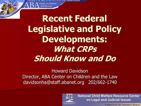 Recent Federal Legislative and Policy Developments: What CRPs Should Know and Do Howard Davidson Director, ABA Center on Children and the Law