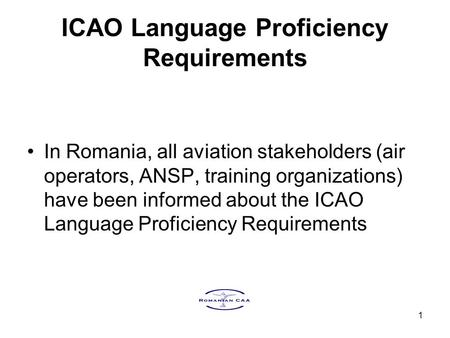 1 ICAO Language Proficiency Requirements In Romania, all aviation stakeholders (air operators, ANSP, training organizations) have been informed about the.