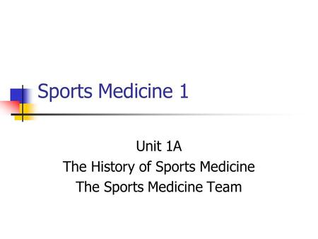 Sports Medicine 1 Unit 1A The History of Sports Medicine The Sports Medicine Team.