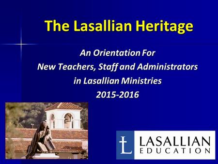 The Lasallian Heritage An Orientation For New Teachers, Staff and Administrators in Lasallian Ministries 2015-2016 1.