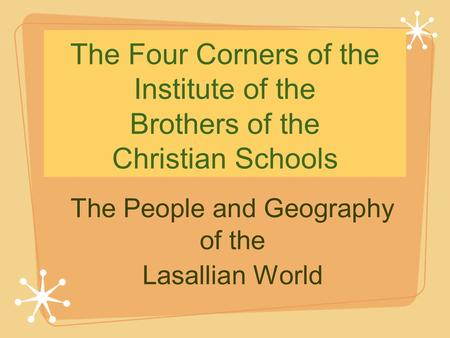 The Four Corners of the Institute of the Brothers of the Christian Schools The People and Geography of the Lasallian World.