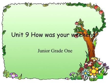 Unit 9 How was your weekend? Junior Grade One. go to schoolgo home play tennis read a booksleep play basketball play soccer swim play the violin.