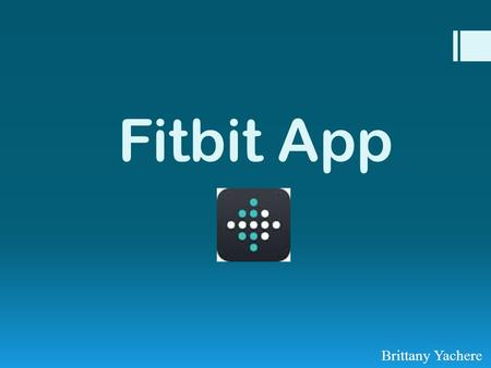Fitbit App Brittany Yachere. What is the Fitbit App?  The Fitbit app tracks your steps, miles walked or ran, and how many calories you burned.  You.