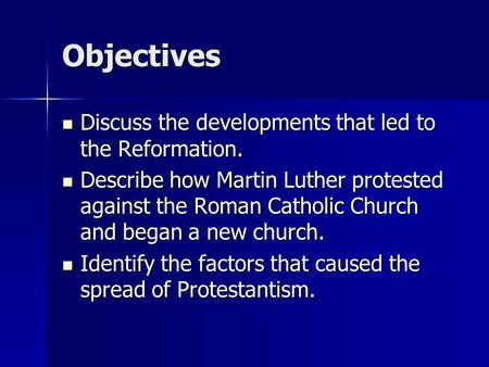 Objectives Discuss the developments that led to the Reformation. Discuss the developments that led to the Reformation. Describe how Martin Luther protested.