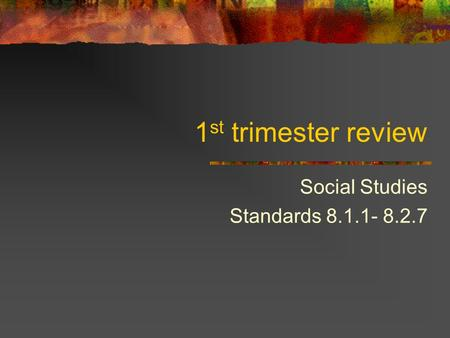 1 st trimester review Social Studies Standards 8.1.1- 8.2.7.