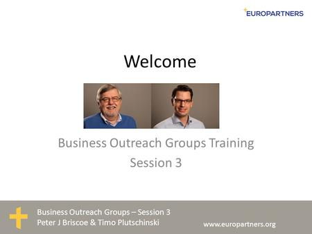 Business Outreach Groups – Session 3 Peter J Briscoe & Timo Plutschinski www.europartners.org Welcome Business Outreach Groups Training Session 3.