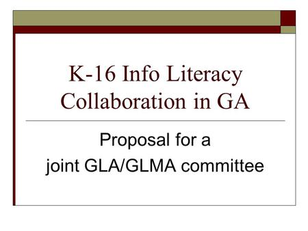 K-16 Info Literacy Collaboration in GA Proposal for a joint GLA/GLMA committee.