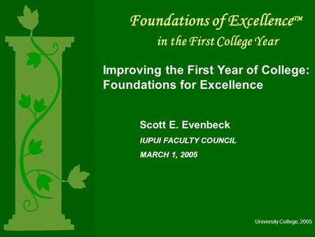 Foundations of Excellence TM in the First College Year Improving the First Year of College: Foundations for Excellence Scott E. Evenbeck IUPUI FACULTY.