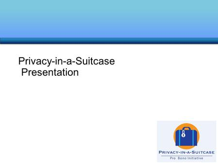 Privacy-in-a-Suitcase Presentation. Introduction – Learning Objectives At the end of this Program, you will: Have a better awareness of privacy issues.