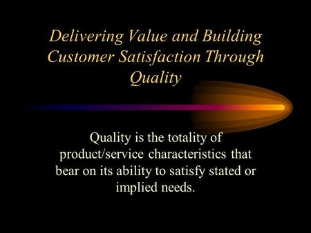 Delivering Value and Building Customer Satisfaction Through Quality Quality is the totality of product/service characteristics that bear on its ability.