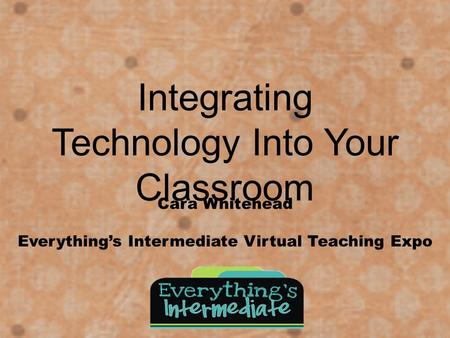 Integrating Technology Into Your Classroom Cara Whitehead Everything's Intermediate Virtual Teaching Expo.