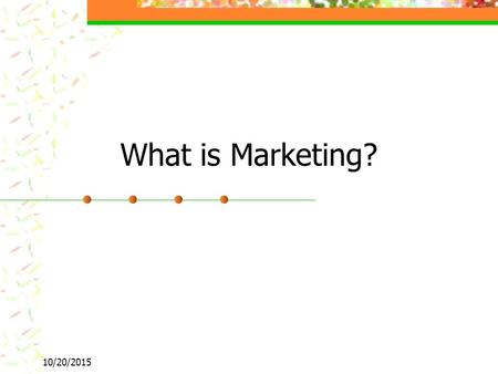 10/20/2015 What is Marketing?. 10/20/2015 Marketing Planning and executing the conception, pricing, and promotion, and distribution of ideas, goods, and.