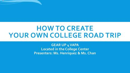 HOW TO CREATE YOUR OWN COLLEGE ROAD TRIP GEAR UP 4 VAPA Located in the College Center Presenters: Ms. Henriquez & Ms. Chan.