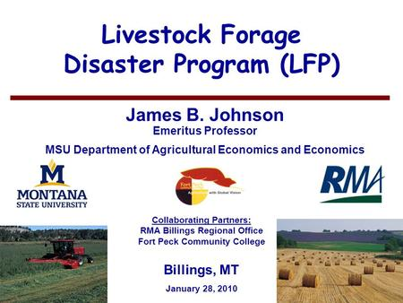 11 Livestock Forage Disaster Program (LFP) James B. Johnson Emeritus Professor MSU Department of Agricultural Economics and Economics Billings, MT January.