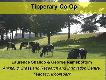 Tipperary Co Op Laurence Shalloo & George Ramsbottom Animal & Grassland Research and Innovation Centre, Teagasc, Moorepark.