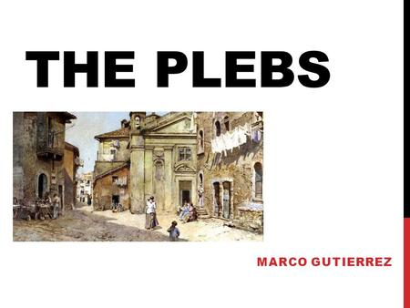 THE PLEBS MARCO GUTIERREZ. PLEBEIANS Plebeians, plebs, plebis. Working class in ancient Rome. Bakers, farmers, & craftsmen. Support family their family.