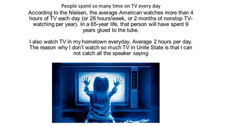 According to the Nielsen, the average American watches more than 4 hours of TV each day (or 28 hours/week, or 2 months of nonstop TV- watching per year).