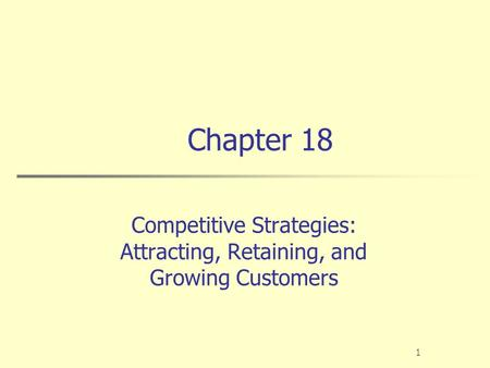 1 Chapter 18 Competitive Strategies: Attracting, Retaining, and Growing Customers.