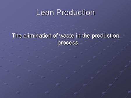 Lean Production The elimination of waste in the production process.