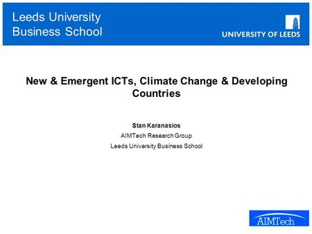 Leeds University Business School New & Emergent ICTs, Climate Change & Developing Countries Stan Karanasios AIMTech Research Group Leeds University Business.