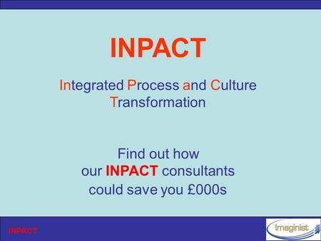 INPACT Integrated Process and Culture Transformation Find out how our INPACT consultants could save you £000s.