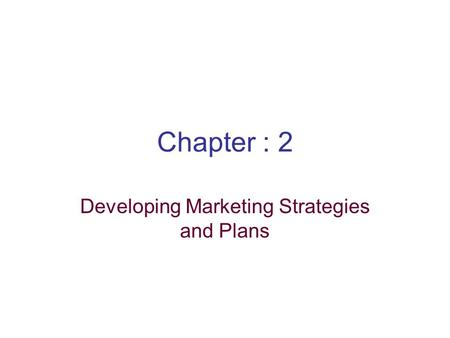 Chapter : 2 Developing Marketing Strategies and Plans.