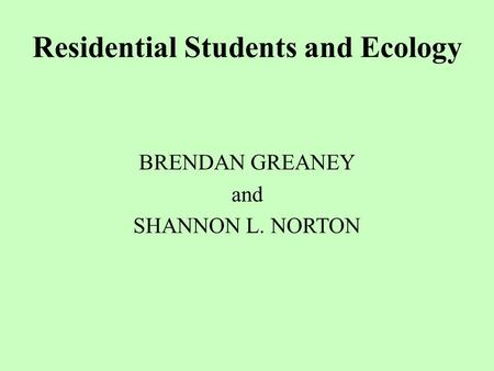 Residential Students and Ecology BRENDAN GREANEY and SHANNON L. NORTON.